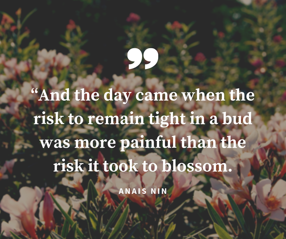 """""""And the day came when the risk to remain tight in a bud was more painful than the risk it took to blossom"""" ~Anais Nin"""